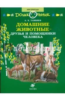Домашние животные - друзья и помощники человека: книга для чтения детям - Александр Тамбиев