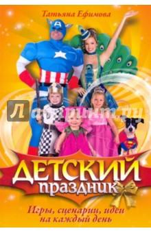 Детский праздник. Игры, сценарии, идеи на каждый день - Татьяна Ефимова