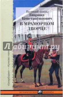 В Мраморном дворце: Из хроники нашей семьи - Константинович Гавриил
