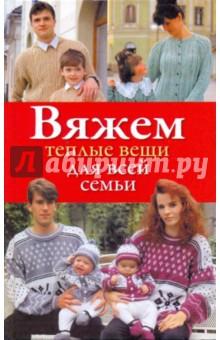 Вяжем теплые вещи для всей семьи - Наталия Дмитриева