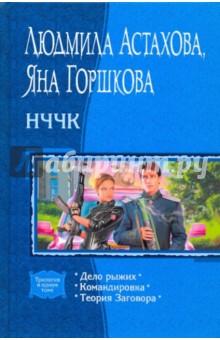 НЧЧК: Дело рыжих; Командировка; Теория Заговора (трилогия) - Астахова, Горшкова