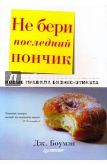 Не бери последний пончик, или Новые правила бизнес-этикета - Джудит Боумэн