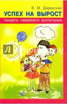 Успех на вырост. Секреты семейного воспитания - Валентина Даринская