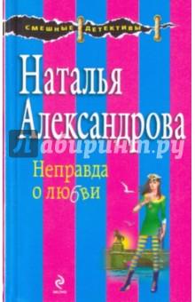 Неправда о любви - Наталья Александрова