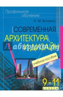Современная архитектура и дизайн. Элективный курс. 9-11 классы - Анна Вачьянц