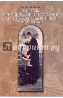 Проблемы историографии и текстологии древнерусских памятников ХI-XIII веков - Александр Ужанков