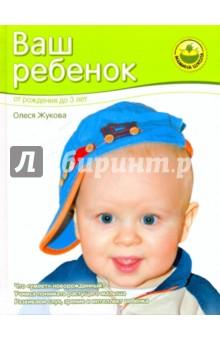 Ваш ребенок. От рождения до трех лет - Олеся Жукова