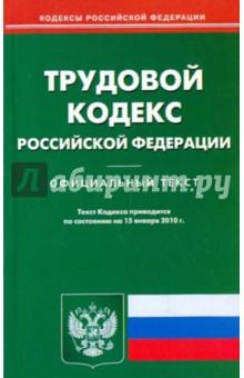 Трудовой кодекс Российской Федерации по состоянию на 15.01.2010 года