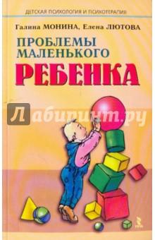 Проблемы маленького ребенка - Монина, Лютова