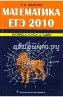 Математика ЕГЭ 2010.Экспресс-консультация - Акрям Жафяров