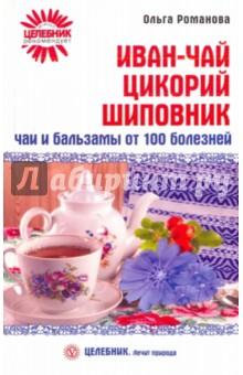 Иван-чай, цикорий, шиповник. Чаи и бальзамы от 100 болезней - Ольга Романова