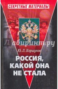 Россия, какой она не стала (История приобретения и потерь Россией западных территорий) - Юрий Коршунов