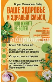 Ваше здоровье и здравый смысл, или живите не болея - Борис Тайц
