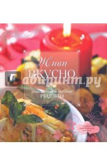 Живи вкусно: изысканные и вкусные рецепты
