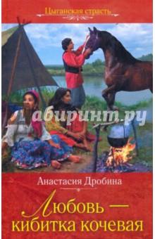 Любовь-кибитка кочевая - Анастасия Дробина