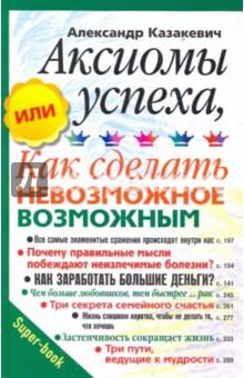 Аксиомы успеха, или как сделать невозможное возможным - Александр Казакевич