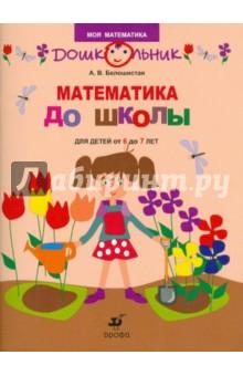 Математика до школы. Рабочая тетрадь для занятий с детьми от 6 до 7 лет - Анна Белошистая