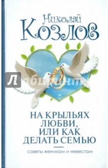На крыльях любви, или как делать семью - Николай Козлов