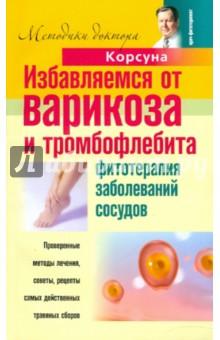 Избавляемся от варикоза и тромбофлебита. Фитотерапия заболеваний сосудов - Корсун, Корсун, Воскобойникова, Колхир