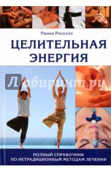 Целительная энергия. Полный справочник по нетрадиционным методам лечения - Рамон Роселло