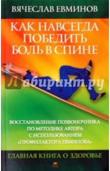 Как навсегда победить боль в спине. Восстановление позвоночника по методике автора... - Вячеслав Евминов