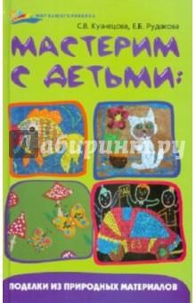 Мастерим с детьми: поделки из природных материалов - Кузнецова, Рудакова
