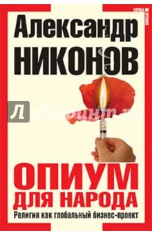 Опиум для народа. Религия как глобальный бизнес-проект - Александр Никонов