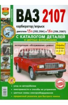 Автомобили ВАЗ-2107. Эксплуатация, обслуживание, ремонт. С каталогом запасных частей