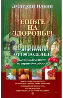 Ешьте на здоровье! 500 рецептов от 100 болезней - Д. Ильин