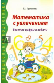 Математика с увлечением. Веселые цифры и задачи - Тамара Прописнова