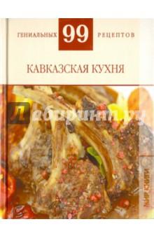 99 гениальных рецептов. Кавказская кухня - Т. Деревянко