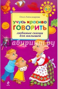 Учусь красиво говорить: любимые сказки для малышей - Ольга Александрова