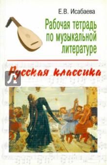 Рабочая тетрадь по музыкальной литературе: русская классика - Елена Исабаева