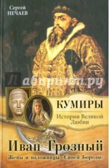 Иван Грозный. Жены и наложницы Синей Бороды - Сергей Нечаев