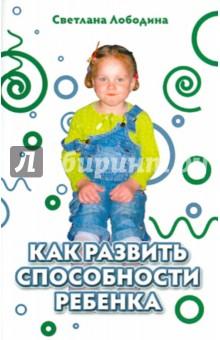 Как развить способности ребенка - Светлана Лободина