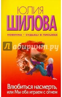 Влюбиться насмерть, или Мы оба играем с огнем - Юлия Шилова