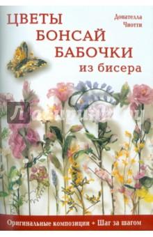 Цветы, бонсай, бабочки из бисера: Оригинальные композиции, шаг за шагом - Донателла Чиотти
