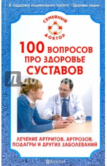 100 вопросов про здоровье суставов. Лечение артритов, артрозов, подагры и других заболеваний