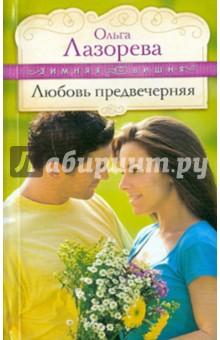 Любовь предвечерняя - Ольга Лазорева
