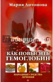Как повысить гемоглобин. Народные средства лечения - Мария Антонова