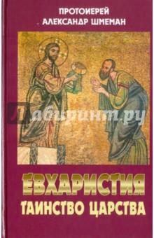 Евхаристия. Таинство Царства - Александр Протоиерей