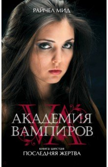Купить Райчел Мид: Академия вампиров. Книга 6. Последняя жертва ISBN: 978-5-699-48940-4