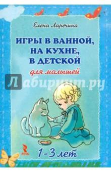 Игры в ванной,на кухне,в детской для малышей 1-3 лет - Елена Ларечина