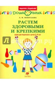 Растем здоровыми и крепкими! Книга для родителей и детей 3-4 лет - Людмила Пензулаева