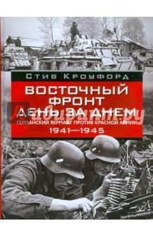 Восточный фронт день за днем. Германский вермахт против Красной армии. 1941-1945 - Стив Крофорд