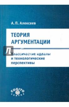Купить Александр Алексеев: Теория аргументации: классические идеалы и технологические перспективы ISBN: 978-5-89353-348-4
