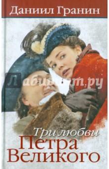 Три любви Петра Великого - Даниил Гранин