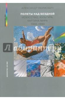 Полеты над бездной. Искусство, культура, картина мира 1930 — 1990 - Александр Якимович