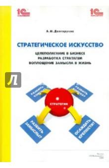 Стратегическое искусство: целеполагание в бизнесе, разработка стратагем, воплощение - Александр Долгоруков