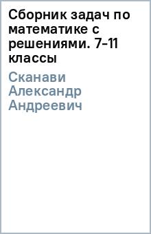 Сборник задач по математике с решениями. 7-11 классы - Александр Сканави